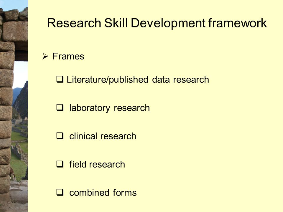  Frames  Literature/published data research  laboratory research  clinical research  field research  combined forms Research Skill Development f