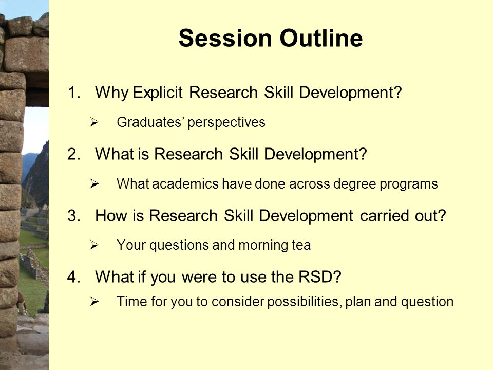 Session Outline 1.Why Explicit Research Skill Development?  Graduates' perspectives 2.What is Research Skill Development?  What academics have done