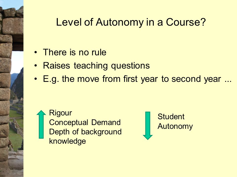 Level of Autonomy in a Course? There is no rule Raises teaching questions E.g. the move from first year to second year... Rigour Conceptual Demand Dep