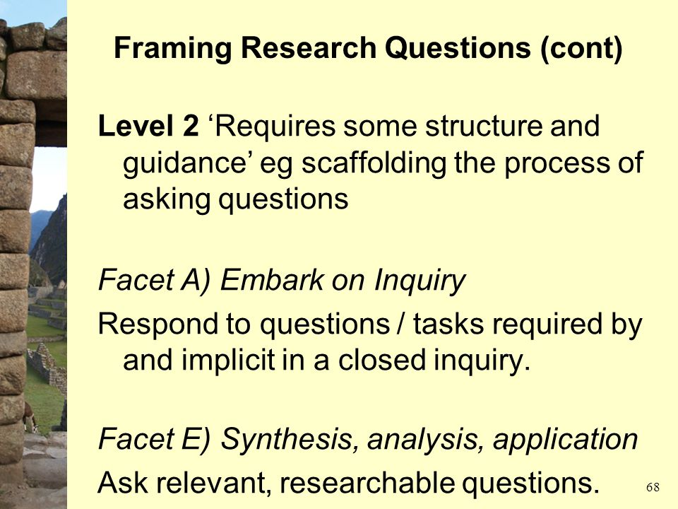 Framing Research Questions (cont) Level 2 'Requires some structure and guidance' eg scaffolding the process of asking questions Facet A) Embark on Inq