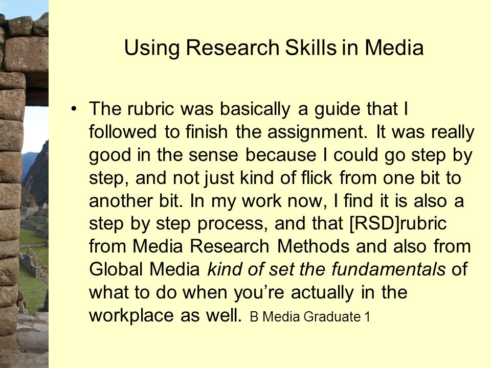 Using Research Skills in Media The rubric was basically a guide that I followed to finish the assignment. It was really good in the sense because I co