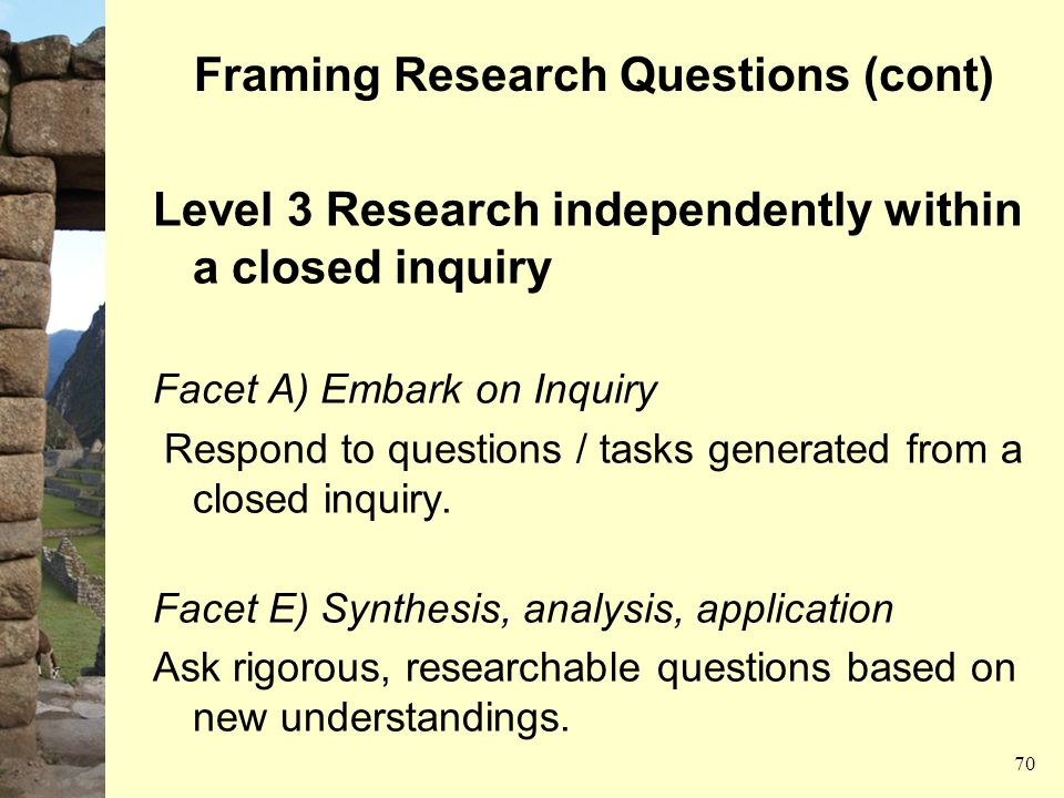 Framing Research Questions (cont) Level 3 Research independently within a closed inquiry Facet A) Embark on Inquiry Respond to questions / tasks gener