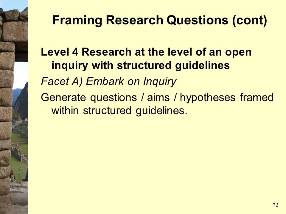 Framing Research Questions (cont) Level 4 Research at the level of an open inquiry with structured guidelines Facet A) Embark on Inquiry Generate ques