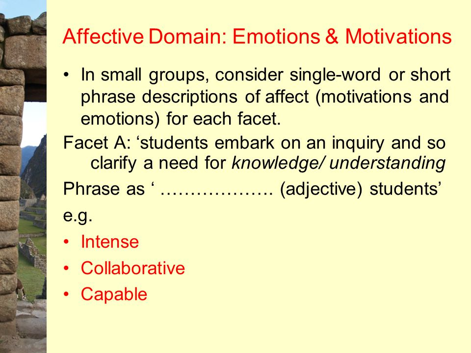 Affective Domain: Emotions & Motivations In small groups, consider single-word or short phrase descriptions of affect (motivations and emotions) for e