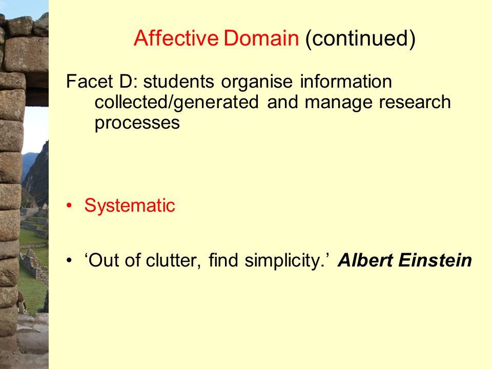 Affective Domain (continued) Facet D: students organise information collected/generated and manage research processes Systematic 'Out of clutter, find