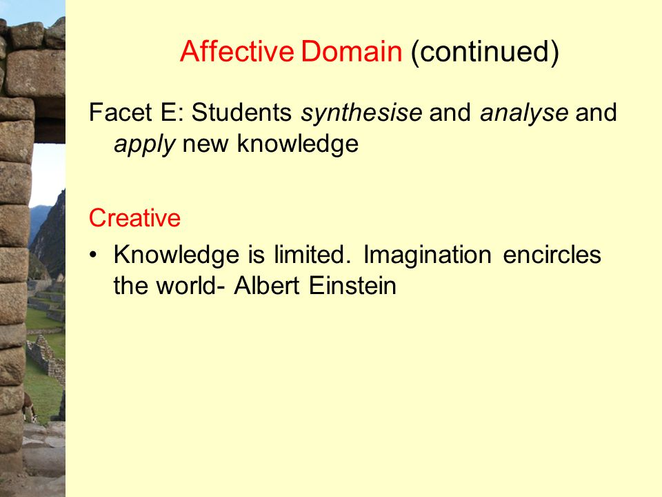 Affective Domain (continued) Facet E: Students synthesise and analyse and apply new knowledge Creative Knowledge is limited. Imagination encircles the