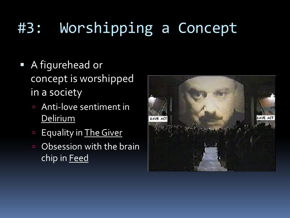 #3: Worshipping a Concept  A figurehead or concept is worshipped in a society  Anti-love sentiment in Delirium  Equality in The Giver  Obsession with the brain chip in Feed