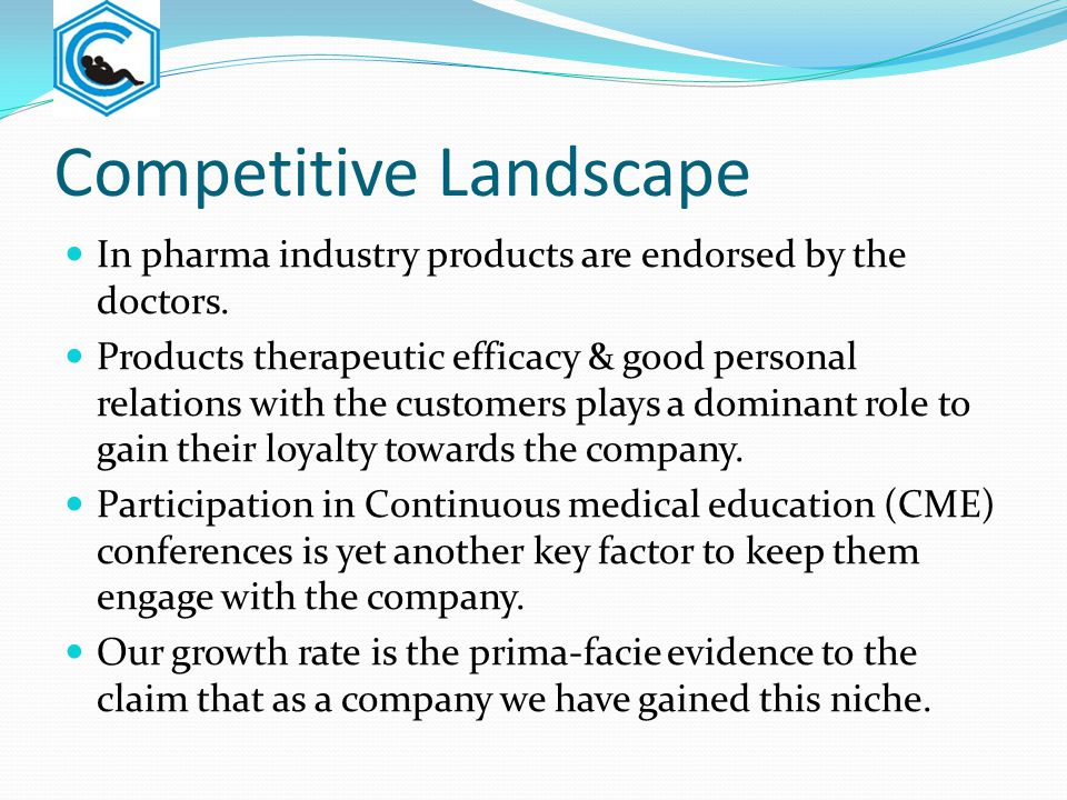 Competitive Landscape In pharma industry products are endorsed by the doctors. Products therapeutic efficacy & good personal relations with the custom