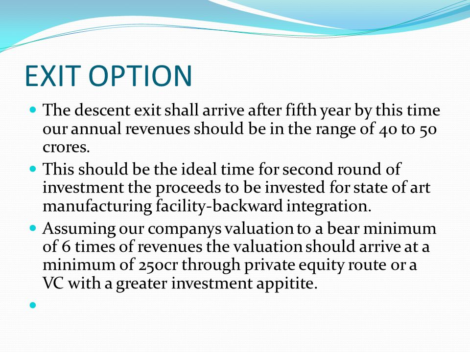 EXIT OPTION The descent exit shall arrive after fifth year by this time our annual revenues should be in the range of 40 to 50 crores. This should be