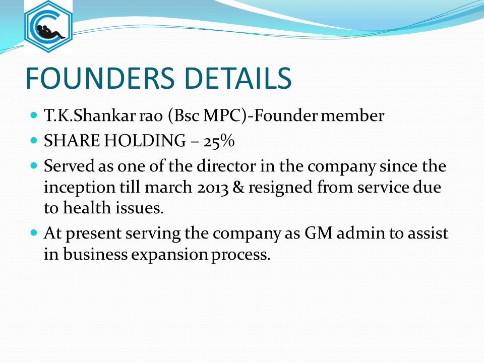 FOUNDERS DETAILS T.K.Shankar rao (Bsc MPC)-Founder member SHARE HOLDING – 25% Served as one of the director in the company since the inception till ma