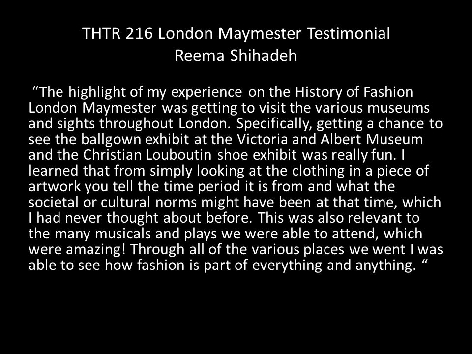 THTR 216 London Maymester Testimonial Reema Shihadeh The highlight of my experience on the History of Fashion London Maymester was getting to visit the various museums and sights throughout London.