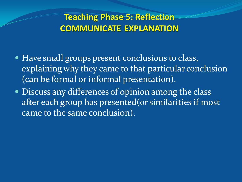 Teaching Phase 5: Reflection COMMUNICATE EXPLANATION Have small groups present conclusions to class, explaining why they came to that particular conclusion (can be formal or informal presentation).