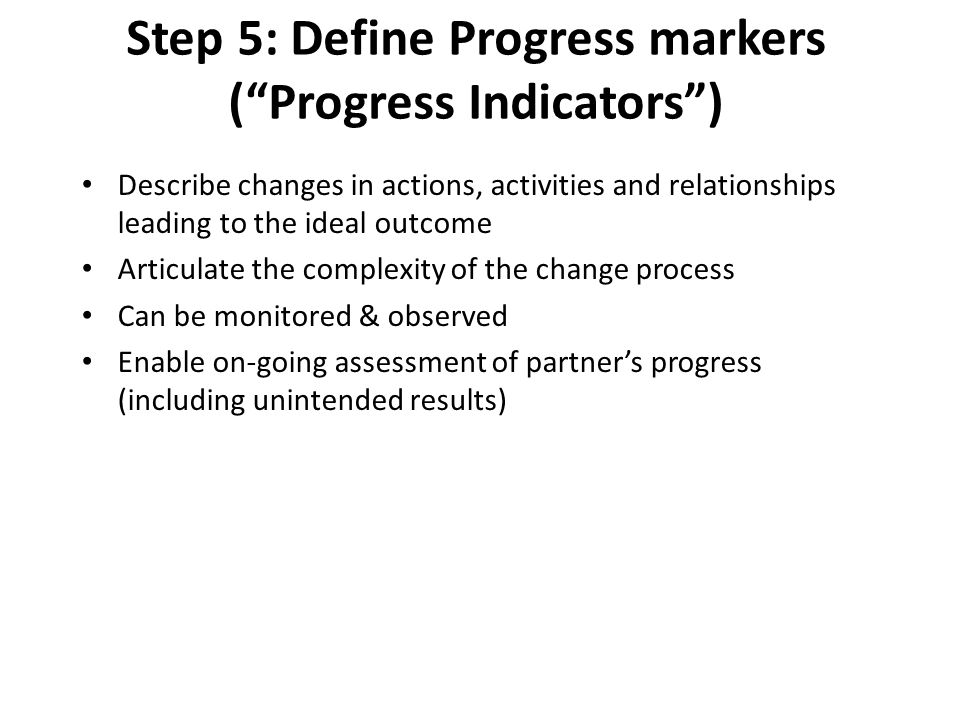 """Step 5: Define Progress markers (""""Progress Indicators"""") Describe changes in actions, activities and relationships leading to the ideal outcome Articul"""