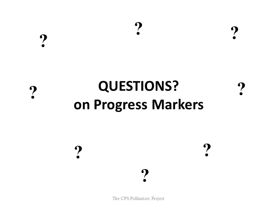 The CPS Pollinators Project QUESTIONS? on Progress Markers ? ? ? ? ? ? ? ?