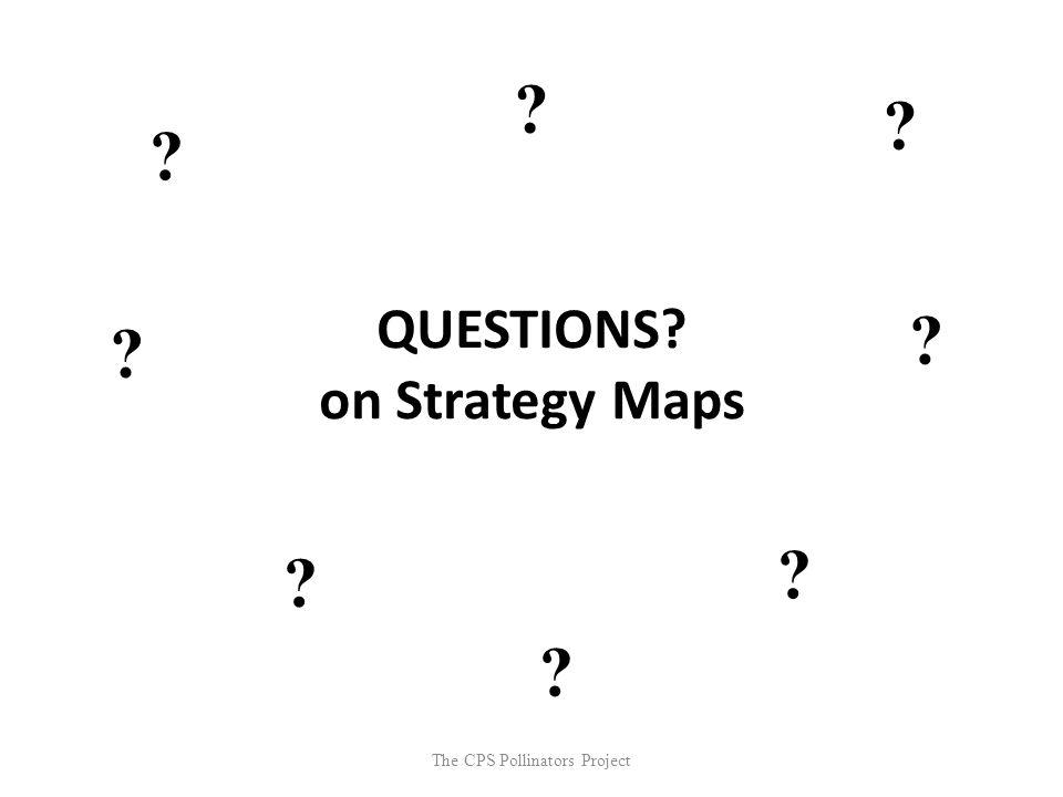 The CPS Pollinators Project QUESTIONS? on Strategy Maps ? ? ? ? ? ? ? ?