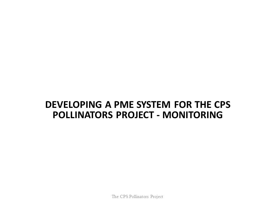 The CPS Pollinators Project DEVELOPING A PME SYSTEM FOR THE CPS POLLINATORS PROJECT - MONITORING