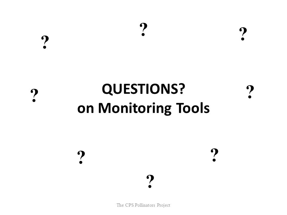 The CPS Pollinators Project QUESTIONS? on Monitoring Tools ? ? ? ? ? ? ? ?