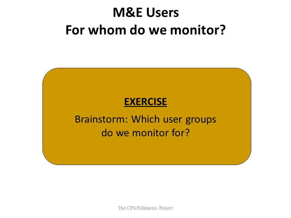 The CPS Pollinators Project M&E Users For whom do we monitor? EXERCISE Brainstorm: Which user groups do we monitor for?