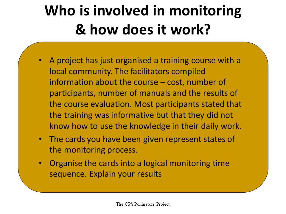 The CPS Pollinators Project Who is involved in monitoring & how does it work? A project has just organised a training course with a local community. T