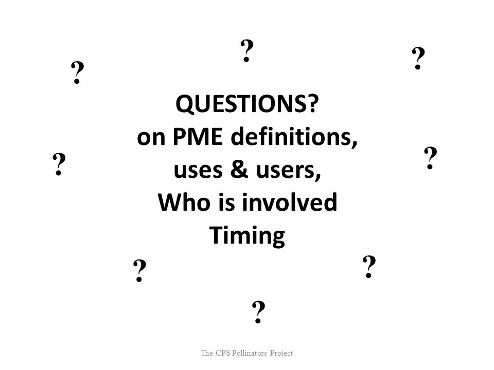 The CPS Pollinators Project QUESTIONS? on PME definitions, uses & users, Who is involved Timing ? ? ? ? ? ? ? ?