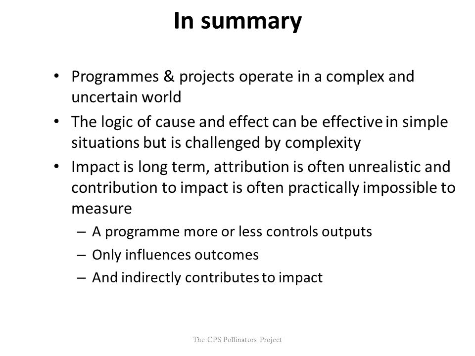The CPS Pollinators Project In summary Programmes & projects operate in a complex and uncertain world The logic of cause and effect can be effective i