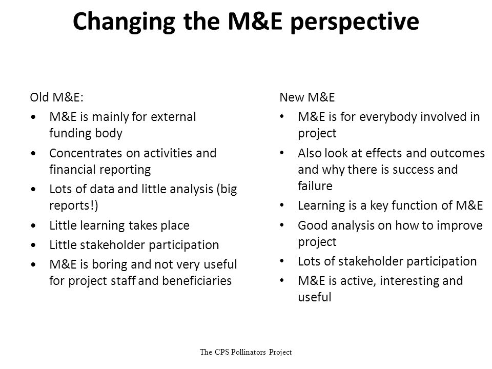 The CPS Pollinators Project Changing the M&E perspective New M&E M&E is for everybody involved in project Also look at effects and outcomes and why th