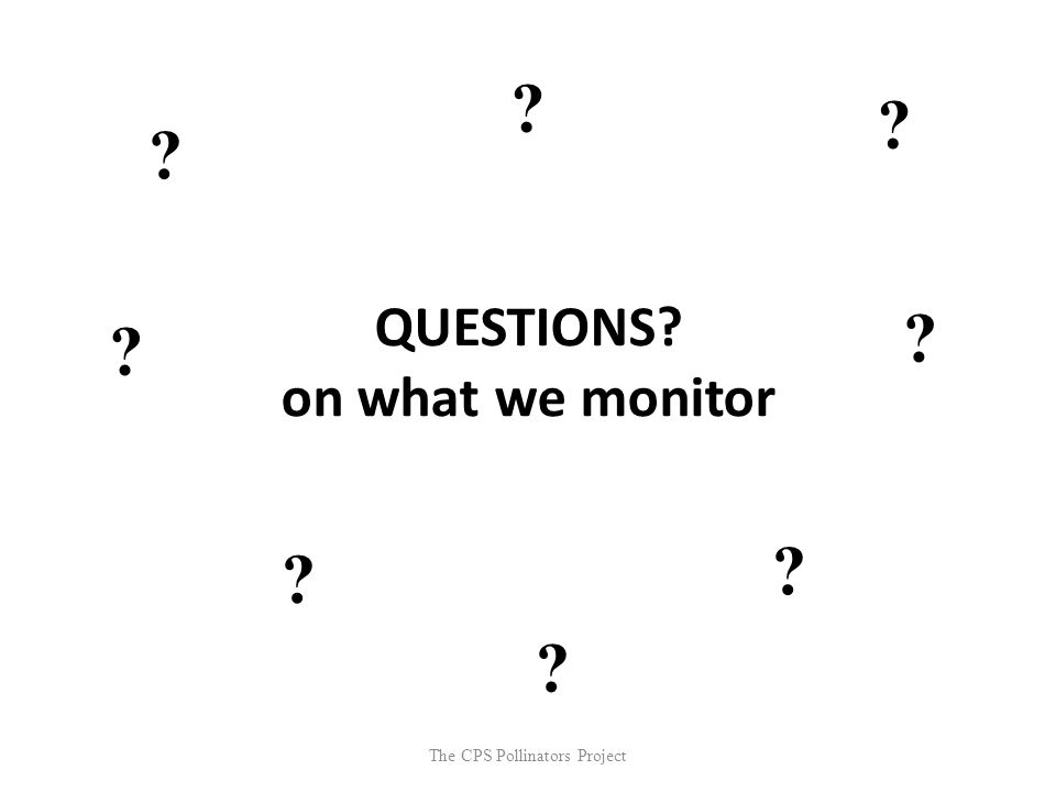 The CPS Pollinators Project QUESTIONS? on what we monitor ? ? ? ? ? ? ? ?