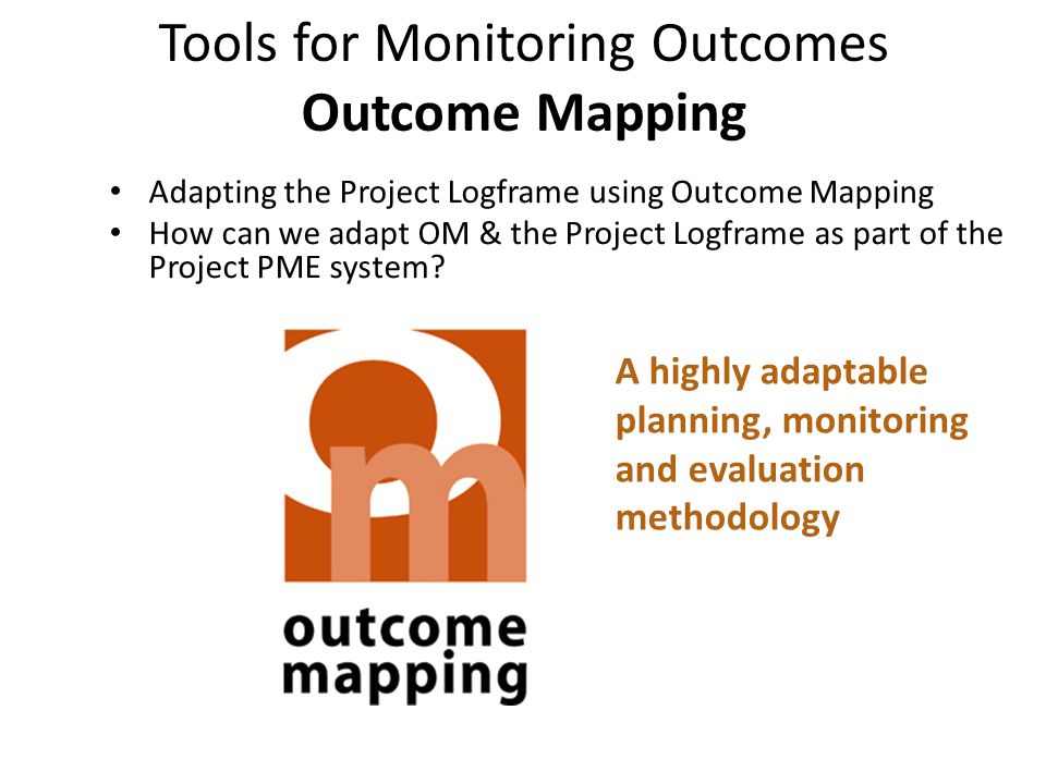Tools for Monitoring Outcomes Outcome Mapping Adapting the Project Logframe using Outcome Mapping How can we adapt OM & the Project Logframe as part o