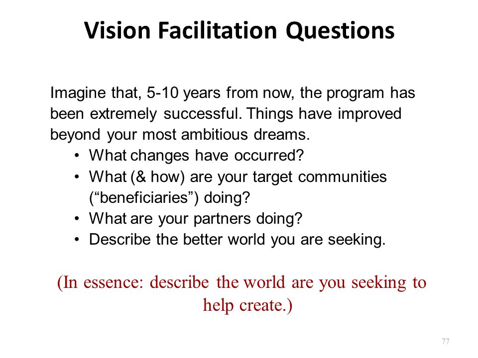 77 Vision Facilitation Questions Imagine that, 5-10 years from now, the program has been extremely successful. Things have improved beyond your most a