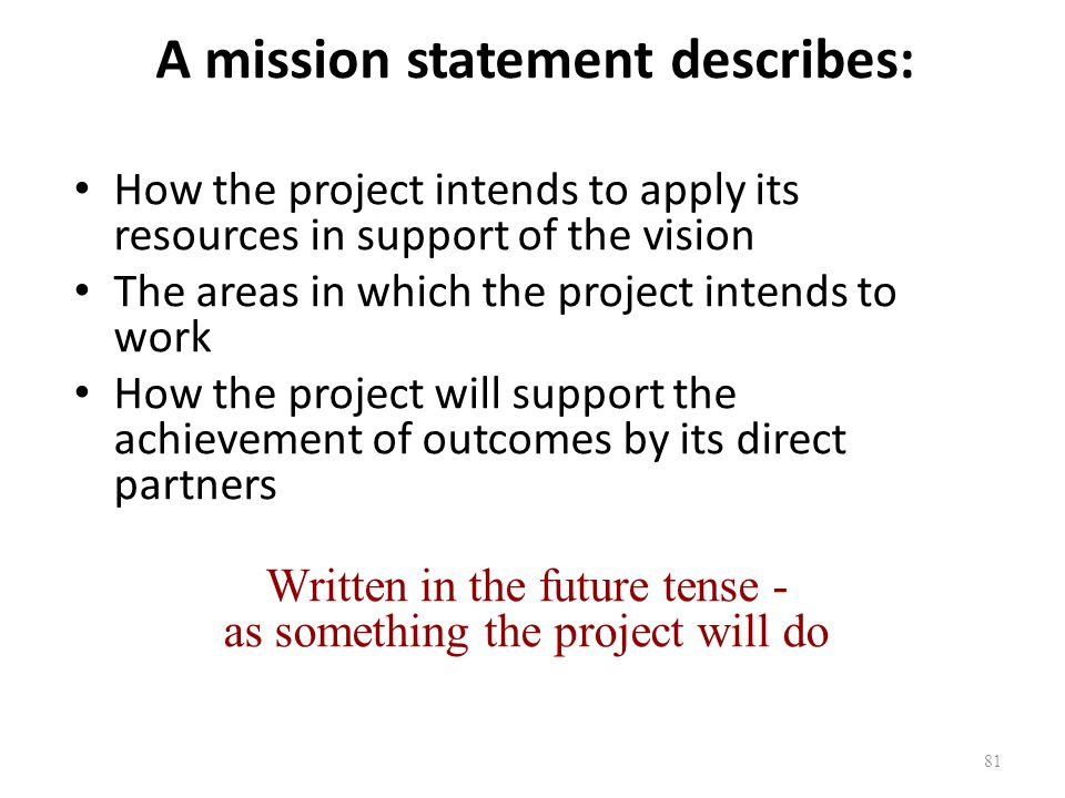 81 A mission statement describes: How the project intends to apply its resources in support of the vision The areas in which the project intends to wo