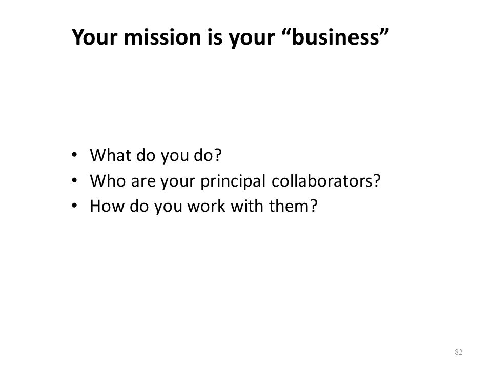 """82 Your mission is your """"business"""" What do you do? Who are your principal collaborators? How do you work with them?"""