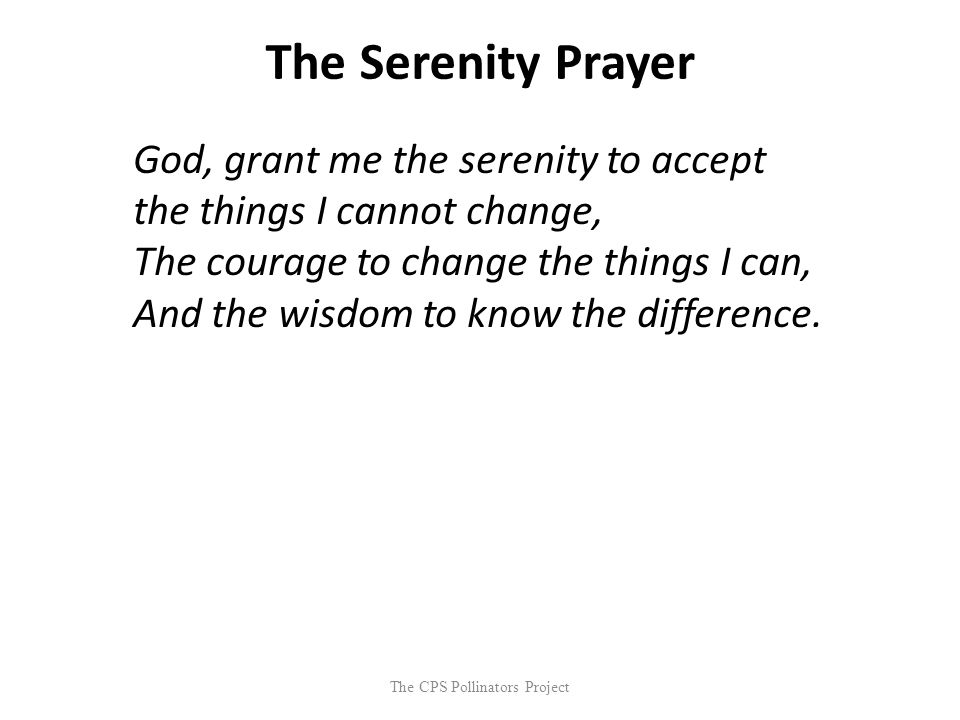 The CPS Pollinators Project The Serenity Prayer God, grant me the serenity to accept the things I cannot change, The courage to change the things I ca
