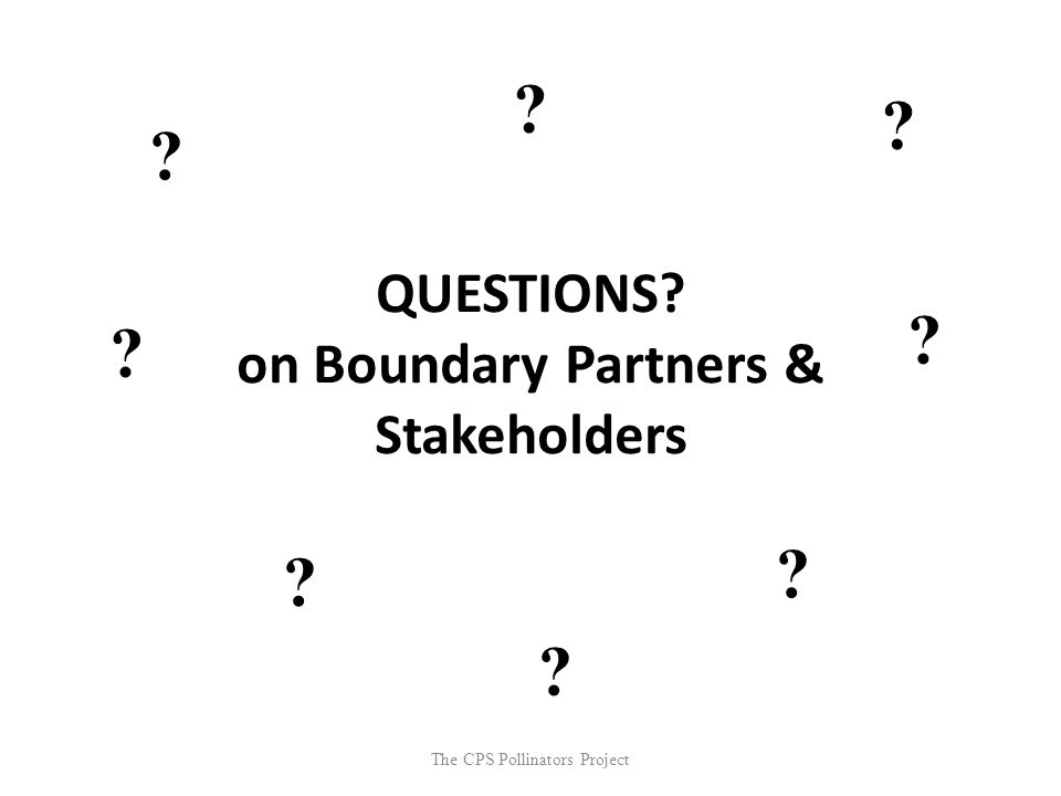 The CPS Pollinators Project QUESTIONS? on Boundary Partners & Stakeholders ? ? ? ? ? ? ? ?