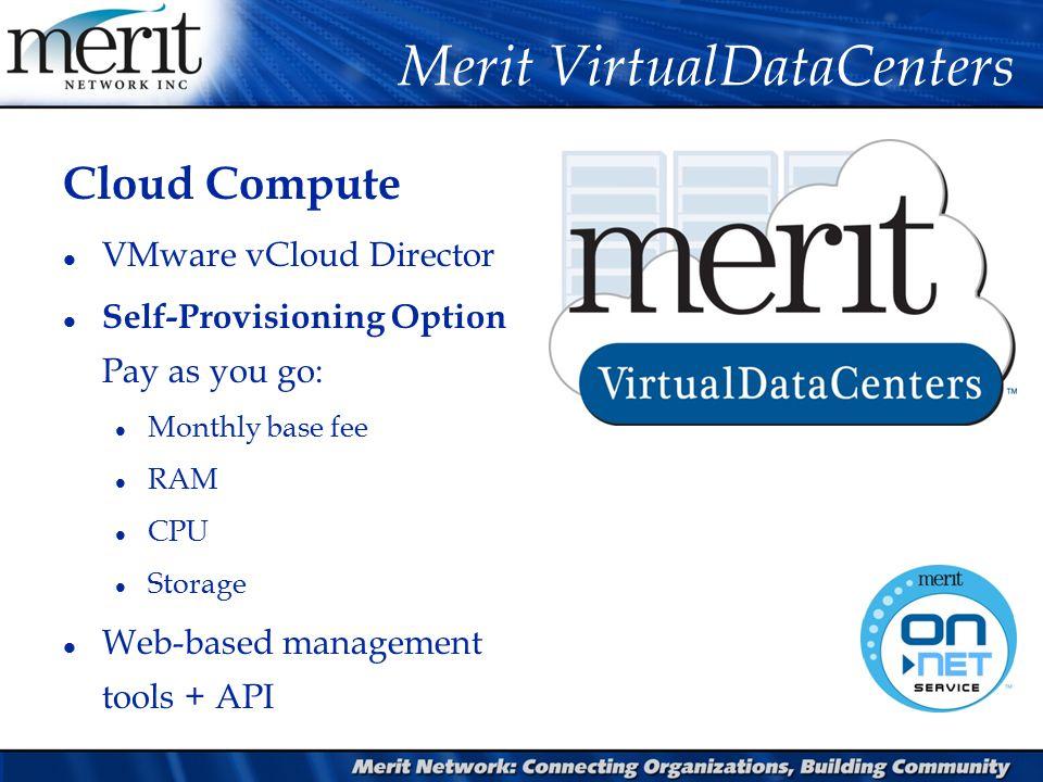 Cloud Compute l VMware vCloud Director l Self-Provisioning Option Pay as you go: l Monthly base fee l RAM l CPU l Storage l Web-based management tools + API Merit VirtualDataCenters