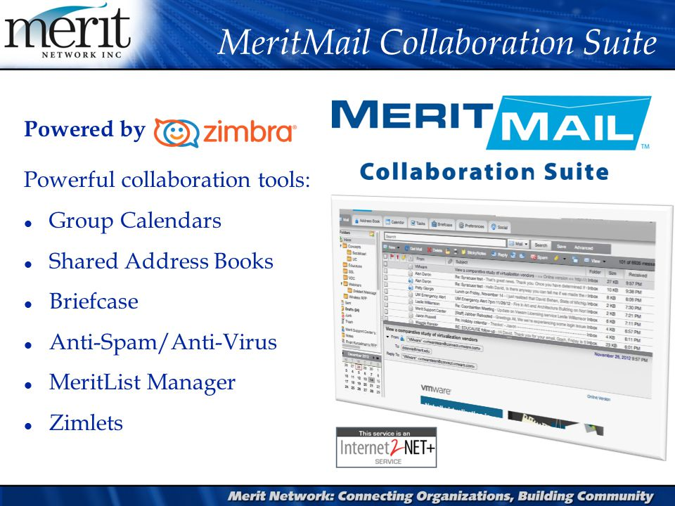 MeritMail Collaboration Suite Powered by Powerful collaboration tools: l Group Calendars l Shared Address Books l Briefcase l Anti-Spam/Anti-Virus l MeritList Manager l Zimlets