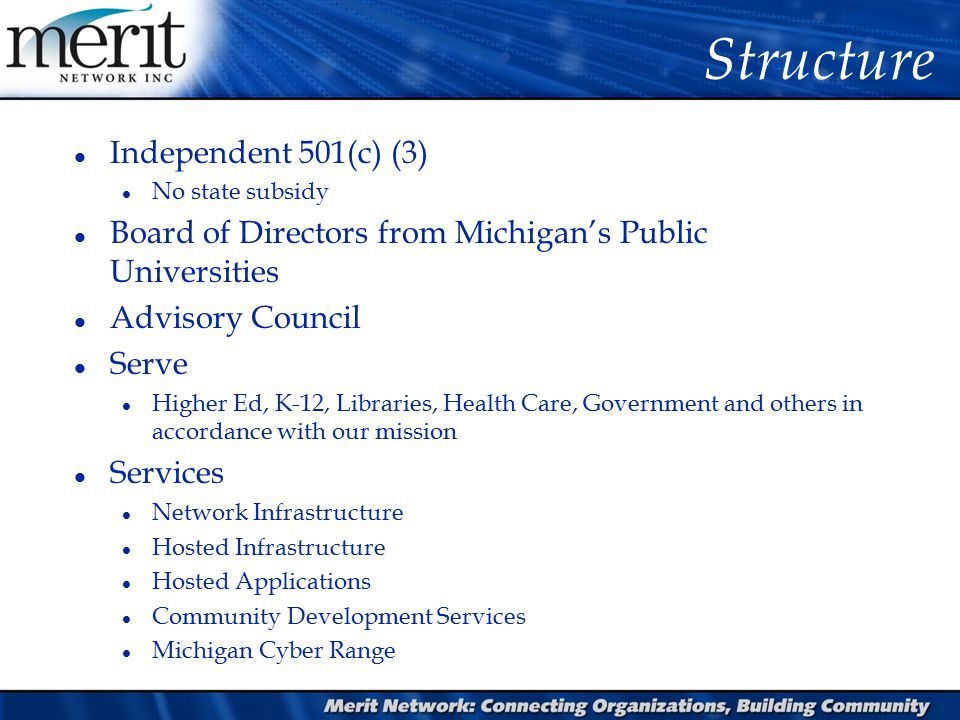 Structure l Independent 501(c) (3) l No state subsidy l Board of Directors from Michigan's Public Universities l Advisory Council l Serve l Higher Ed, K-12, Libraries, Health Care, Government and others in accordance with our mission l Services l Network Infrastructure l Hosted Infrastructure l Hosted Applications l Community Development Services l Michigan Cyber Range