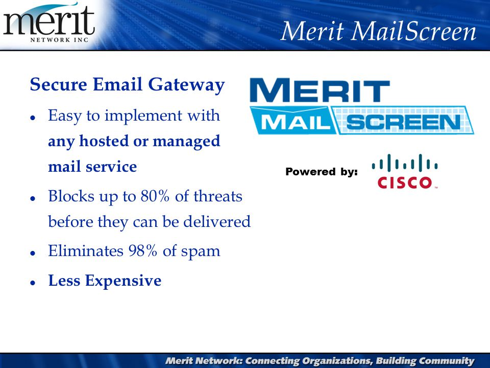 Merit MailScreen Powered by: Secure Email Gateway l Easy to implement with any hosted or managed mail service l Blocks up to 80% of threats before they can be delivered l Eliminates 98% of spam l Less Expensive