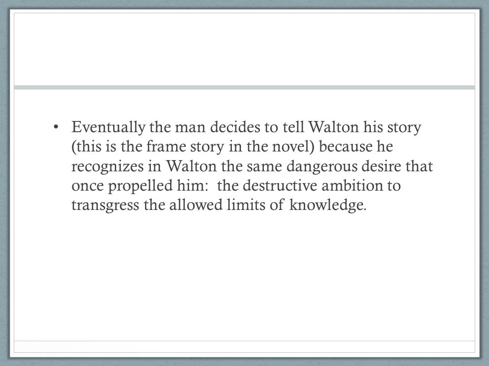 Eventually the man decides to tell Walton his story (this is the frame story in the novel) because he recognizes in Walton the same dangerous desire that once propelled him: the destructive ambition to transgress the allowed limits of knowledge.