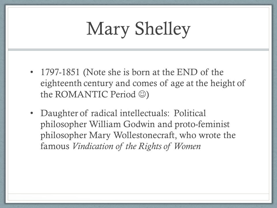 Mary Shelley 1797-1851 (Note she is born at the END of the eighteenth century and comes of age at the height of the ROMANTIC Period ) Daughter of radical intellectuals: Political philosopher William Godwin and proto-feminist philosopher Mary Wollestonecraft, who wrote the famous Vindication of the Rights of Women