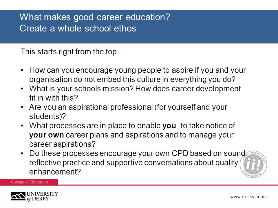 www.derby.ac.uk What makes good career education? Create a whole school ethos What makes good career education? Create a whole school ethos This start