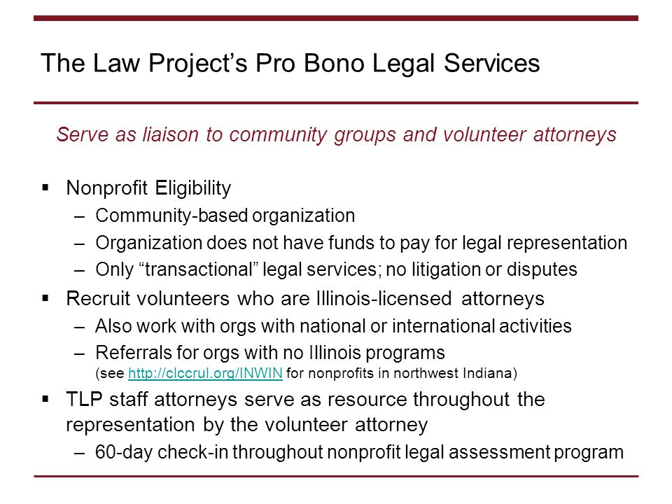 The Law Project's Pro Bono Legal Services Serve as liaison to community groups and volunteer attorneys  Nonprofit Eligibility –Community-based organization –Organization does not have funds to pay for legal representation –Only transactional legal services; no litigation or disputes  Recruit volunteers who are Illinois-licensed attorneys –Also work with orgs with national or international activities –Referrals for orgs with no Illinois programs (see http://clccrul.org/INWIN for nonprofits in northwest Indiana)http://clccrul.org/INWIN  TLP staff attorneys serve as resource throughout the representation by the volunteer attorney –60-day check-in throughout nonprofit legal assessment program