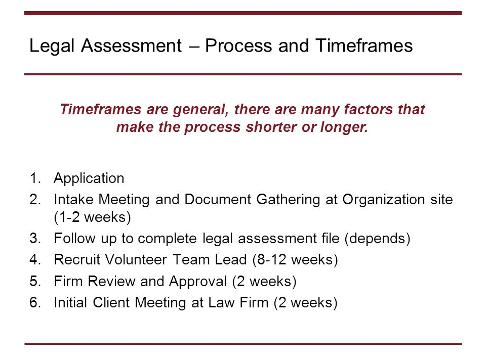 Legal Assessment – Process and Timeframes 1.Application 2.Intake Meeting and Document Gathering at Organization site (1-2 weeks) 3.Follow up to complete legal assessment file (depends) 4.Recruit Volunteer Team Lead (8-12 weeks) 5.Firm Review and Approval (2 weeks) 6.Initial Client Meeting at Law Firm (2 weeks) Timeframes are general, there are many factors that make the process shorter or longer.