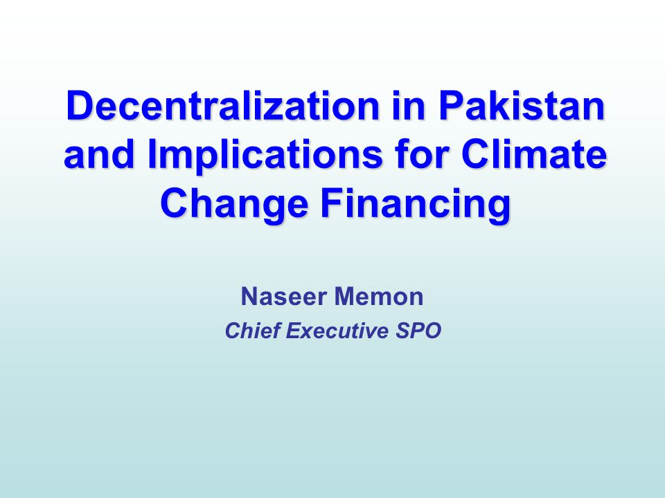 Decentralization in Pakistan and Implications for Climate Change Financing Naseer Memon Chief Executive SPO