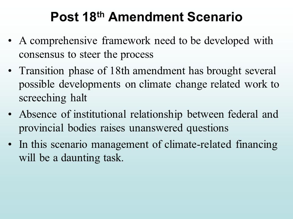 A comprehensive framework need to be developed with consensus to steer the process Transition phase of 18th amendment has brought several possible developments on climate change related work to screeching halt Absence of institutional relationship between federal and provincial bodies raises unanswered questions In this scenario management of climate-related financing will be a daunting task.