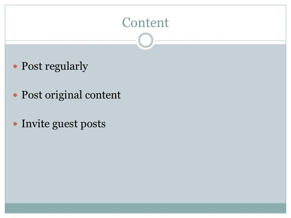 Content Post regularly Post original content Invite guest posts