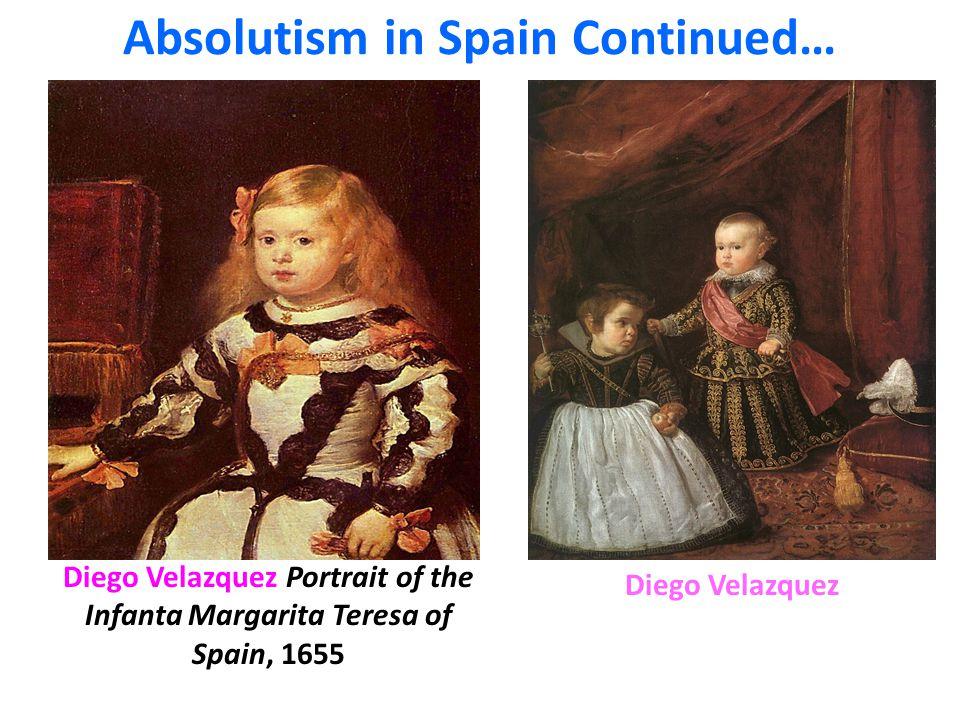 Diego Velazquez Portrait of the Infanta Margarita Teresa of Spain, 1655 Absolutism in Spain Continued… Diego Velazquez