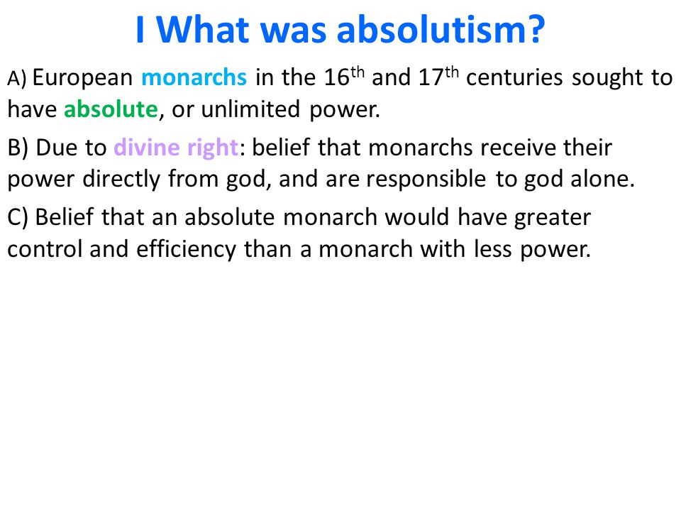 I What was absolutism? A) European monarchs in the 16 th and 17 th centuries sought to have absolute, or unlimited power. B) Due to divine right: beli