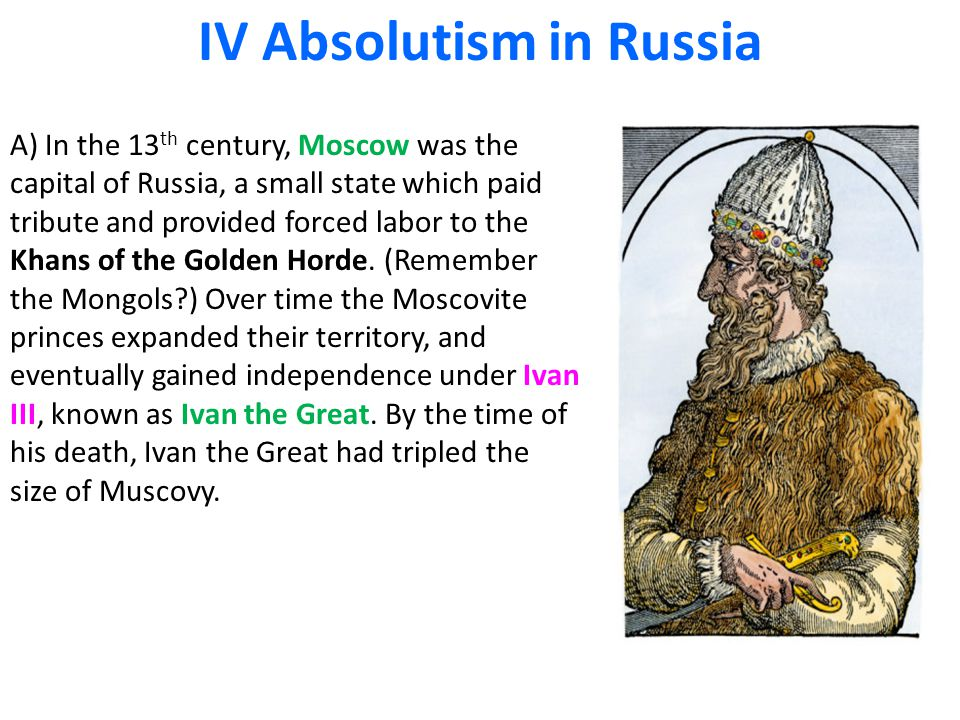 IV Absolutism in Russia A) In the 13 th century, Moscow was the capital of Russia, a small state which paid tribute and provided forced labor to the K