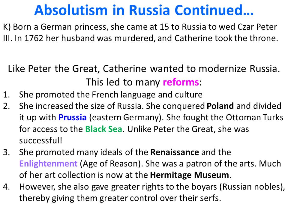 Absolutism in Russia Continued… K) Born a German princess, she came at 15 to Russia to wed Czar Peter III. In 1762 her husband was murdered, and Cathe