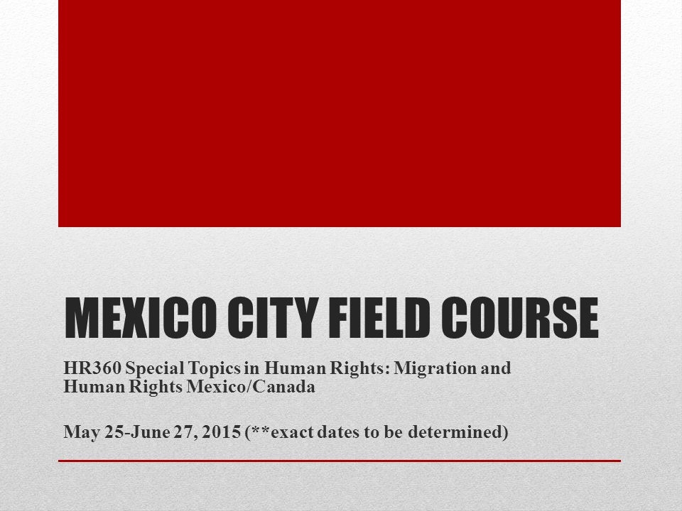 MEXICO CITY FIELD COURSE HR360 Special Topics in Human Rights: Migration and Human Rights Mexico/Canada May 25-June 27, 2015 (**exact dates to be determined)
